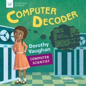 Computer Decoder (Dorothy Vaughan, Computer Scientist) - 9781619305564 by Andi Diehn, Katie Mazeika, 9781619305564