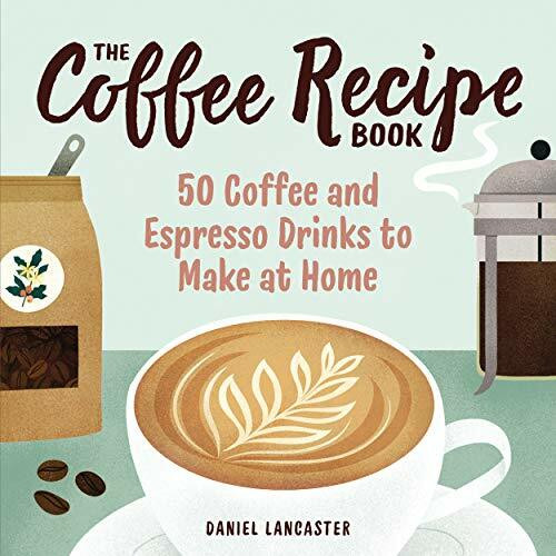 The Coffee Recipe Book (50 Coffee and Espresso Drinks to Make at Home) by Daniel Lancaster, 9781641527675