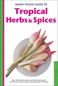 Handy Pocket Guide to Tropical Herbs & Spices (Clear Identification Photos and Explanatory Text for the 35 Most Common Herbs & Spices found in Thailand) by Wendy Hutton, Alberto Cassio, 9780794608002
