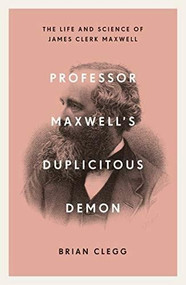 Professor Maxwell's Duplicitous Demon (How James Clerk Maxwell unravelled the mysteries of electromagnetism and matter) - 9781785785702 by Brian Clegg, 9781785785702