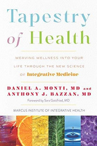 Tapestry of Health (Weaving Wellness into Your Life Through the New Science of Integrative Medicine) by Daniel A. Monti M.D., Anthony J. Bazzan M.D., Sara Gottfried M.D., 9780979845697