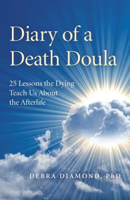 Diary of a Death Doula (25 Lessons the Dying Teach Us About the Afterlife) by Debra Diamond Ph.D., 9781789041842