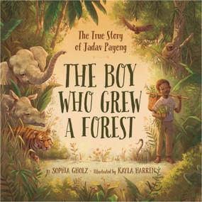 The Boy Who Grew a Forest (The True Story of Jadav Payeng) by Sophia Gholz, Kayla Harren, 9781534110243