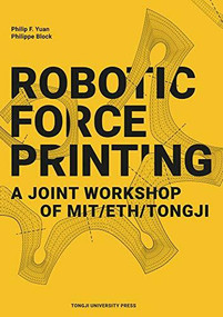 Robotic Force Printing (A Joint Workshop of MIT/ETH/TJ) by Philip F. Yuan, Philippe Block, 9787560885766