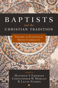 Baptists and the Christian Tradition (Toward an Evangelical Baptist Catholicity) by Matthew Y. Emerson, Christopher W. Morgan, R. Lucas Stamps, 9781433650611