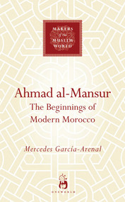 Ahmad al-Mansur (The Beginnings of Modern Morocco) by Mercedes Garcia-Arenal, 9781851686100