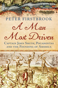 A Man Most Driven (Captain John Smith, Pocahontas and the Founding of America) by Peter Firstbrook, 9781780747101
