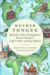 Mother Tongue (My Family's Globe-Trotting Quest to Dream in Mandarin, Laugh in Arabic, and Sing  in Spanish) by Christine Gilbert, 9781592407927