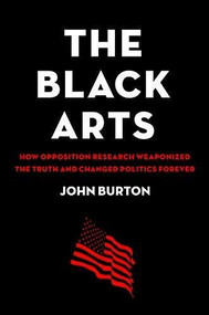 The Black Arts (How Opposition Research Weaponized the Truth and Changed Politics Forever) by John Burton, 9780316497022
