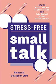 Stress-Free Small Talk (How to Master the Art of Conversation and Take Control of Your Social Anxiety) by Richard S. Gallagher, 9781641528955