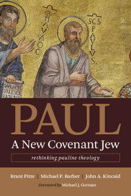 Paul, a New Covenant Jew (Rethinking Pauline Theology) by Brant Pitre, Michael P. Barber, John A. Kincaid, Michael J. Gorman, 9780802873767