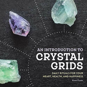 An Introduction to Crystal Grids (Daily Rituals for Your Heart, Health, and Happiness) by Karen Frazier, 9781646110667