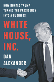 White House, Inc. (How Donald Trump Turned the Presidency into a Business) by Dan Alexander, 9780593188521