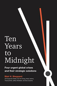 Ten Years to Midnight (Four Urgent Global Crises and Their Strategic Solutions) by Blair H. Sheppard, 9781523088744