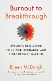 Burnout to Breakthrough (Building Resilience to Refuel, Recharge, and Reclaim What Matters) by Eileen McDargh, 9781523089468