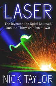 Laser (The Inventor, the Nobel Laureate, and the Thirty-Year Patent War) by Nick Taylor, 9781625361653