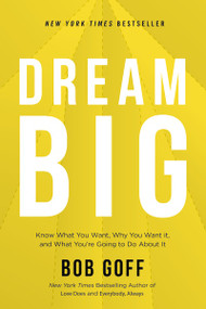 Dream Big (Know What You Want, Why You Want It, and What You're Going to Do About It) - 9781400219490 by Bob Goff, 9781400219490