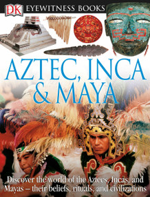 DK Eyewitness Books: Aztec, Inca & Maya (Discover the World of the Aztecs, Incas, and Mayas their Beliefs, Rituals, and Civilizations) by DK, 9780756673208