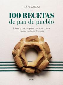 100 recetas de pan de pueblo: Ideas y trucos para hacer en casa panes de toda España / 100 Recipes for Town Bread: Ideas and tricks to make bread from all ove by Iban Yarza, 9788417338640