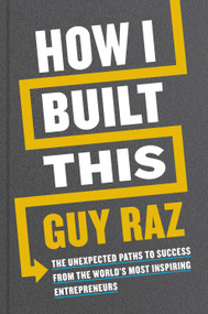 How I Built This (The Unexpected Paths to Success from the World's Most Inspiring Entrepreneurs) by Guy Raz, 9780358216766