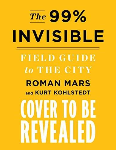 The 99% Invisible City (A Field Guide to the Hidden World of Everyday Design) by Roman Mars, Kurt Kohlstedt, 9780358126607