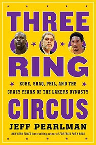 Three-Ring Circus (Kobe, Shaq, Phil, and the Crazy Years of the Lakers Dynasty) by Jeff Pearlman, 9781328530004