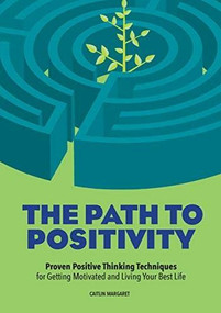 The Path to Positivity (Proven Positive Thinking Techniques for Getting Motivated and Living Your Best Life) by Caitlin Margaret, 9781641526197