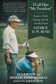 """I Call Him """"Mr. President"""" (Stories of Golf, Fishing, and Life with My Friend George H. W. Bush) - 9781510749078 by Ken Raynor, Michael Patrick Shiels, Barbara Bush, 9781510749078"""