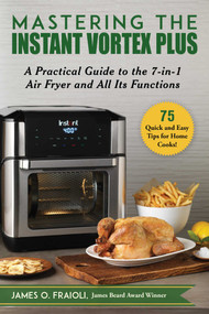 Mastering the Instant Vortex Plus (A Practical Guide to the 7-in-1 Air Fryer and All Its Functions) by James O. Fraioli, 9781510758469