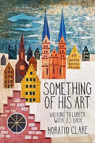 Something Of His Art (Walking to Lübeck with J. S. Bach) - 9781908213778 by Horatio Clare, 9781908213778