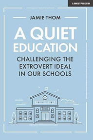 A Quiet Education (Challenging the Extrovert Ideal in our Schools) by Jamie Thom, 9781912906758