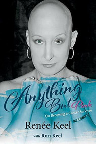 Anything But Pink (On Becoming A Cancer Survivor) by Renée Keel, Ron Keel, 9781543986686