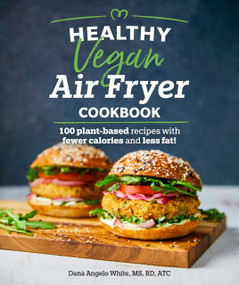 Healthy Vegan Air Fryer Cookbook (100 Plant-Based Recipes with Fewer Calories and Less Fat) by White, Dana Angelo MS, RD, ATC, 9781465493316