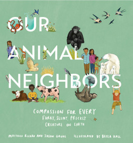 Our Animal Neighbors (Compassion for Every Furry, Slimy, Prickly Creature on Earth) by Matthieu Ricard, Jason Gruhl, Becca Hall, 9781611807233