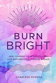 Burn Bright (Heal Yourself from Burnout and Live with Presence, Purpose & Peace) by Charlene Rymsha LCSW, 9781631067112
