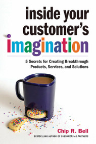 Inside Your Customer's Imagination (5 Secrets for Creating Breakthrough Products, Services, and Solutions) by Chip R. Bell, 9781523090204