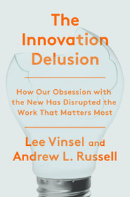 The Innovation Delusion (How Our Obsession with the New Has Disrupted the Work That Matters Most) by Lee Vinsel, Andrew L. Russell, 9780525575689