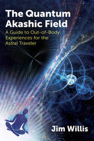 The Quantum Akashic Field (A Guide to Out-of-Body Experiences for the Astral Traveler) by Jim Willis, 9781620559536