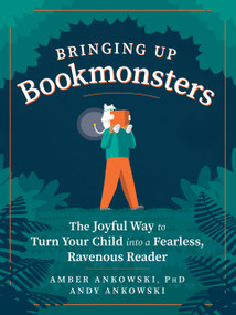 Bringing Up Bookmonsters (The Joyful Way to Turn Your Child into a Fearless, Ravenous Reader) by Amber Ankowski, Andy Ankowski, 9781615195862