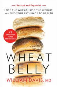 Wheat Belly (Revised and Expanded Edition) (Lose the Wheat, Lose the Weight, and Find Your Path Back to Health) by William Davis, 9781984824943