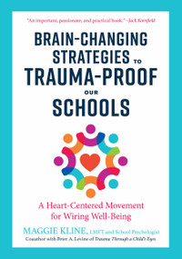 Brain-Changing Strategies to Trauma-Proof Our Schools (A Heart-Centered Movement for Wiring Well-Being) by Maggie Kline, Peter A. Levine, Ph.D., 9781623173265