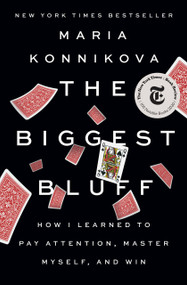 The Biggest Bluff (How I Learned to Pay Attention, Master Myself, and Win) by Maria Konnikova, 9780525522621
