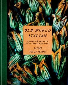 Old World Italian (Recipes and Secrets from Our Travels in Italy: A Cookbook) by Mimi Thorisson, 9781984823595