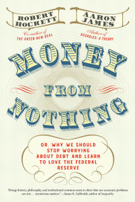 Money From Nothing (Or, Why We Should Stop Worrying About Debt and Learn to Love the Federal Reserve) by Robert Hockett, Aaron James, 9781612198569