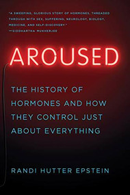 Aroused (The History of Hormones and How They Control Just About Everything) - 9780393357080 by Randi Hutter Epstein, 9780393357080