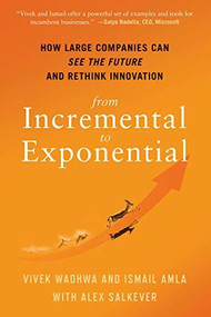From Incremental to Exponential (How Large Companies Can See the Future and Rethink Innovation) by Vivek Wadhwa, Ismail Amla, Alex Salkever, 9781523089567