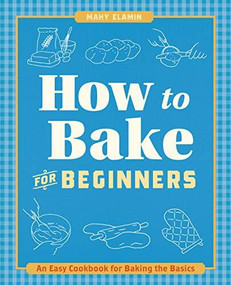 How to Bake for Beginners (An Easy Cookbook for Baking the Basics) by Mahy Elamin, 9781646110070