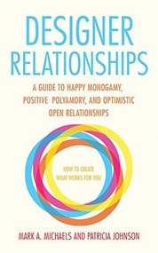 Designer Relationships (A Guide to Happy Monogamy, Positive Polyamory, and Optimistic Open Relationships) by Mark A. Michaels, Patricia Johnson, 9781627781473
