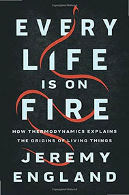 Every Life Is on Fire (How Thermodynamics Explains the Origins of Living Things) by Jeremy England, 9781541699014