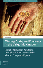 Minting, State, and Economy in the Visigothic Kingdom (From Settlement in Aquitaine through the First Decade of the Muslim Conquest of Spain) by Andrew Kurt, 9789462981645
